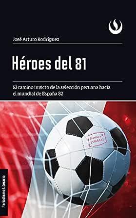 Héroes del 81: El camino invicto de la selección peruana hacia el mundial de España 82 eBook: Rodríguez, José Arturo: Amazon.es: Tienda Kindle