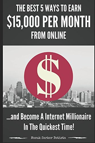 The Best 5 Ways To Earn $15,000 Per Month From Online and Become A Internet Millionaire In The Quickest Time: Proven Methods To Earn Huge Amount Of Money From Online