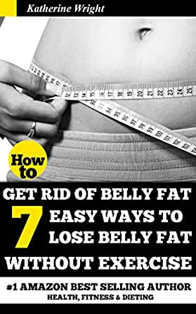 How To Get Rid Of Belly Fat 7 Easy Ways To Lose Belly Fat Without Exercise Eat Your Way Lean Healthy Kindle Edition By Wright Katherine Health Fitness Dieting