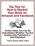 Top Tips for How to Market Your Book on Amazon and Facebook: Action Steps You Can Do Immediately Whether You Are Traditionally Published or Self-Published