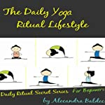 The Daily Yoga Ritual Lifestyle: Yoga For Beginners Guide with Basic Yoga Poses For Beginners, Yoga Ritual Secret Series   Alecandra Baldec