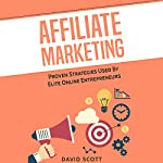 Affiliate Marketing: Proven Strategies Used by Elite Online Entrepreneurs | David Scott