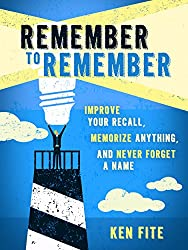 Remember to Remember: Improve Your Recall, Memorize Anything, and Never Forget a Name