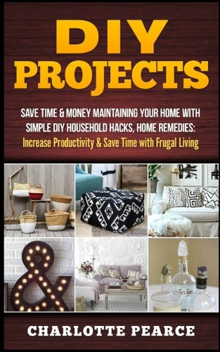 DIY Projects: Save Time & Money Maintaining Your Home With Simple DIY Household Hacks, Home Remedies: Increase Productivity & Save Time with Frugal Living