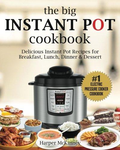 The Big Instant Pot Cookbook: Delicious Instant Pot Recipes - #1 Electric Pressure Cooker Cookbook