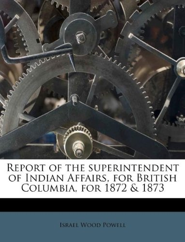 Read Online Report of the superintendent of Indian Affairs, for British Columbia, for 1872 & 1873 ebook