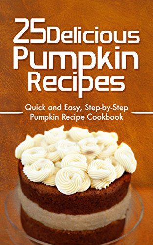 25 Delicious Pumpkin Recipes: Quick and Easy, Step-by-Step Pumpkin Recipe Cookbook ()