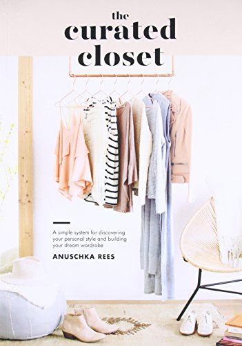 The Curated Closet: A Simple System for Discovering Your Personal Style and Building Your Dream Wardrobe from TEN SPEED