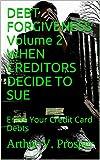 DEBT FORGIVENESS   Volume 2    WHEN CREDITORS DECIDE TO SUE: Erase Your Credit Card Debts