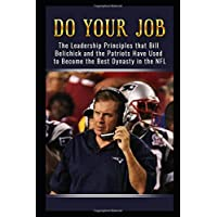Do Your Job: The Leadership Principles that Bill Belichick and the New England Patriots Have Used to Become the Best Dynasty in the NFL