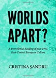 Worlds Apart? a Postcolonial Reading of Post-1945 East-Central European Culture, Cristina Sandru, 144383999X