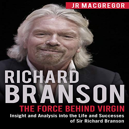 Richard Branson: The Force Behind Virgin: Insight and Analysis into the Life and Successes of Sir Richard Branson: Billionaire Visionaries Series