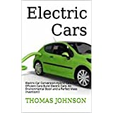 Electric Cars: A Complete Introduction to: Hybrid Cars-Fuel Efficient Cars-Build Electric Cars- An Environmental Boon and a Perfect Mass Invention!!! (Electric ... Hybrid Cars, Enviornment Friendly Cars)