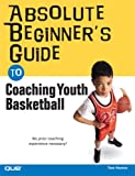 Absolute Beginner's Guide to Coaching Youth Basketball, Tom Hanlon, 0789733587