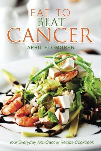 Eat to Beat Cancer: Your Everyday Anti-Cancer Recipe Cookbook