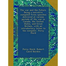 The war and the future. Being a narrative compiled from speeches delivered at various periods of the war in Canada, the United States, and Great Britain, with an introductory letter to the compiler, Percy Hurd