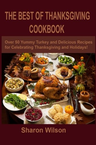 The Best Of Thanksgiving Cookbook: Over 50 Yummy Turkey and Delicious Recipes for Celebrating Thanksgiving and Holidays! by Sharon Wilson
