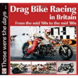 Drag Bike Racing in Britain: From the mid '60s to the mid '80s (Those Were the Days Series)