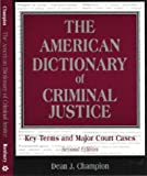 The American Dictionary of Criminal Justice : Key Terms and Major Court Cases, Champion, Dean J., 1891487590