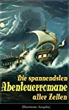 Die spannendsten Abenteuerromane aller Zeiten (Illustrierte Ausgabe): 40+ Bücher: Die Reise zum Mittelpunkt der Erde, Moby Dick, Der Graf von Monte Christo, ... Das Herz der Finsternis... (German Edition)