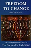 Freedom to Change : The Development and Science of the Alexander Technique, Jones, Frank Pierce, 0952557479