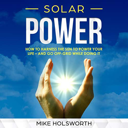 - Solar Power: How to Harness the Sun to Power Your Life - and Go Off-Grid While Doing It