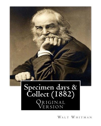 Specimen days & Collect (1882) By: Walt Whitman (Original Version): Walter Walt Whitman (May 31, 1819 – March 26, 1892) was an American poet, essayist, and journalist.