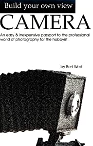 Build Your Own View Camera!: An Easy and Inexpensive Passport to the Professional World of Photography for the Hobbyist (A George Kase book) Bert West