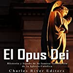 El Opus Dei [Spanish Edition]: Historia y legado de la famosa institución de la Iglesia Católica [History and Legacy of the Famous Institution of the Catholic Church] |  Charles River Editors
