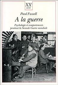 A la guerre. Psychologie et comportements pendant la Seconde Guerre mondiale par Paul Fussell