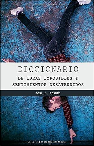 DICCIONARIO DE LOS SENTIMIENTOS DESATENDIDOS Y LAS IDEAS ...