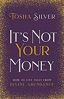It's Not Your Money: How To Live Fully From Divine Abundance       by Tosha Silver