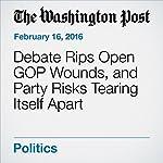 Debate Rips Open GOP Wounds, and Party Risks Tearing Itself Apart | Robert Costa,Philip Rucker