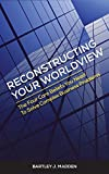 img - for Reconstructing Your Worldview: The Four Core Beliefs You Need to Solve Complex Business Problems book / textbook / text book
