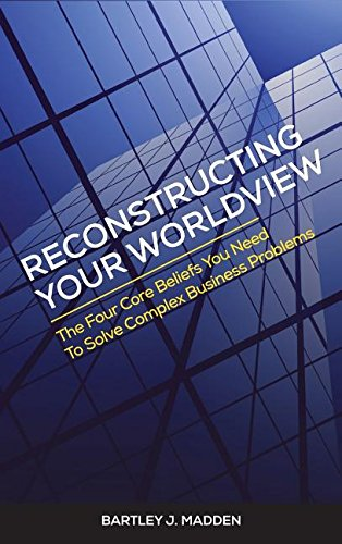 Reconstructing Your Worldview: The Four Core Beliefs You Need to Solve Complex Business Problems