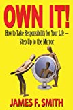 Own It! How to Take Responsibility for Your Life - Step up to the Mirror, James F. Smith, 1604147504