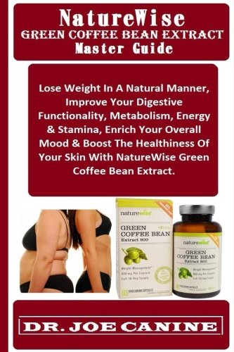 NatureWise Green Coffee Bean Extract Master Guide: Lose Weight In A Natural Manner, Improve Your Digestive Functionality, Metabolism, Energy & ... With NatureWise Green Coffee Bean Extract.