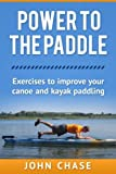 img - for Power to the Paddle: : Exercises to Improve your Canoe and Kayak Paddling book / textbook / text book