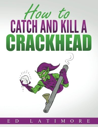 Book cover from How to Catch and Kill A Crackhead: The Definitive Guide by Ed Latimore