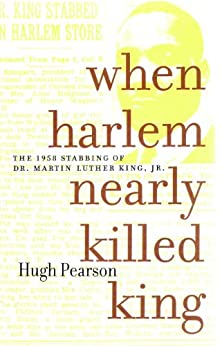 When Harlem Nearly Killed King: The 1958 Stabbing of Dr. Martin Luther King Jr. by [Pearson, Hugh]