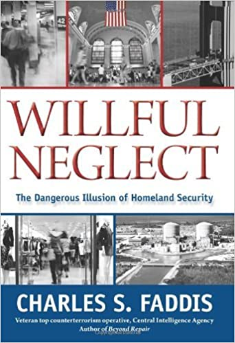 Book Willful Neglect: The Dangerous Illusion of Homeland Security [2010] (Author) Charles S. Faddis