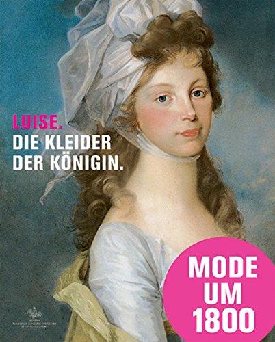 Luise - Die Kleider der Königin: Mode, Schmuck und Accessoires am preußischen Hof um 1800, Katalogbuch zur Austellung in Paretz, 31.07.2010 - 31.01.2010, Schloß Paretz