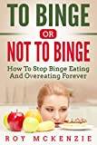 To Binge Or Not To Binge: How To Stop Binge Eating And Over Eating Forever   Sticking To A Healthy Food Plan