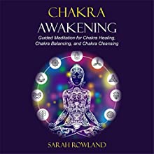 Chakra Awakening: Guided Meditation to Heal Your Body and Increase Energy with Chakra Balancing, Chakra Healing, Reiki Healing and Guided Imagery Audiobook by Sarah Rowland Narrated by Gina Rogers