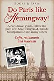 Do Paris like Hemingway!: A Paris travel guide, follow the path of F. Scott Fitzgerald, Kiki de Montparnasse and many others, cafés, restaurants and museums (The Fabulous Collection Book 1)