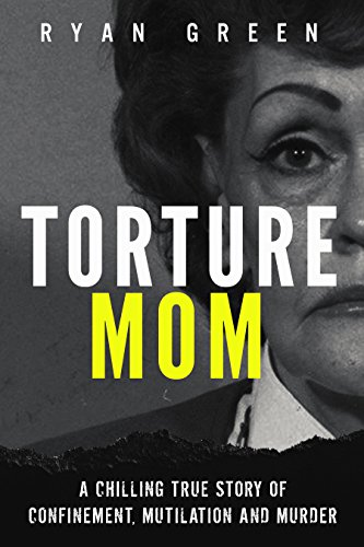 Torture Mom: A Chilling True Story of Confinement, Mutilation and Murder (True Crime) cover