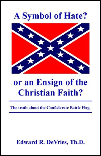 A Symbol of Hate? or an Ensign of the Christian Faith?: The Truth About the Confederate Battle Flag