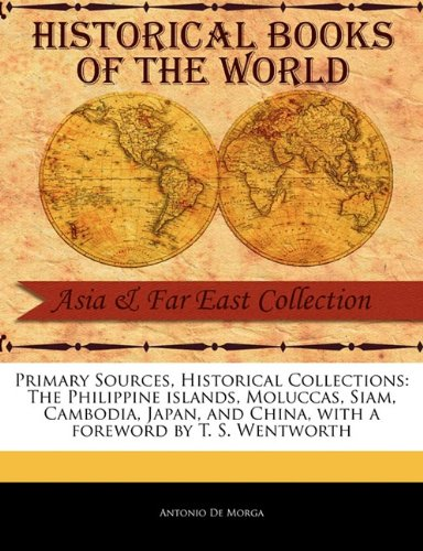 Primary Sources, Historical Collections: The Philippine islands, Moluccas, Siam, Cambodia, Japan, and China, with a foreword by T. S. Wentworth pdf
