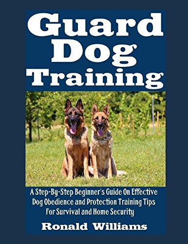 Guard Dog Training: A Step-By-Step Beginner's Guide On Effective Dog Obedience And Protection Training Tips For Survival And Home Security (Best Dog Training Methods Reviews)