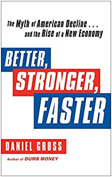 Better, Stronger, Faster: The Myth of American Decline . . . and the Rise of a New Economy by [Gross, Daniel]